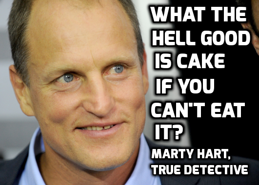 Detective Marty Hart: What the hell good is cake if you can't eat it?
