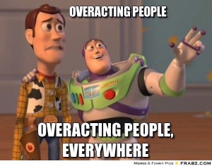 OA is for Overacting : Overacting people, overacting people everywhere!